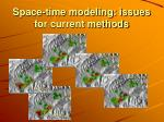 space time modeling issues for current methods2
