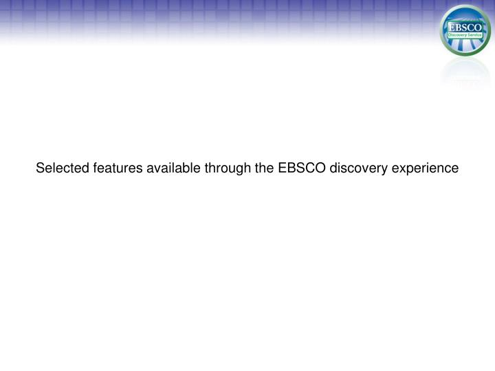 Selected features available through the EBSCO discovery experience