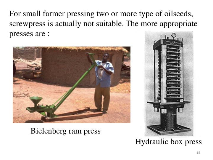 For small farmer pressing two or more type of oilseeds, screwpress is actually not suitable. The more appropriate presses are :