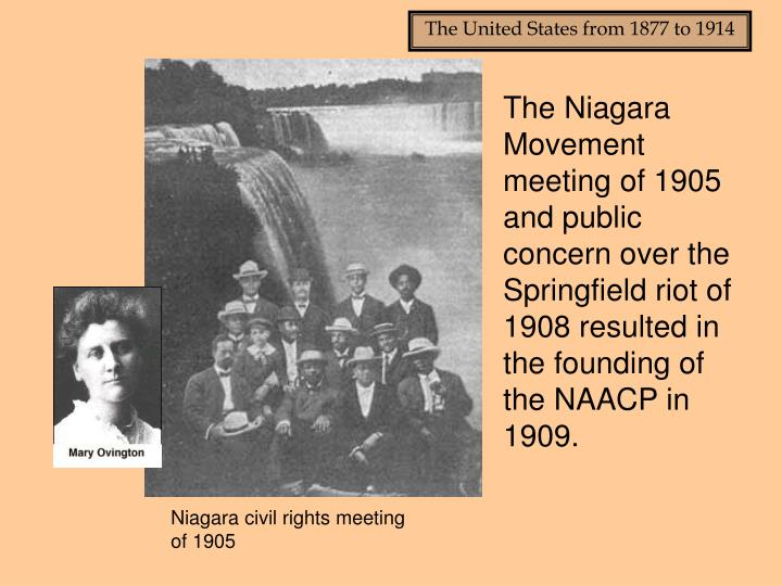 The Niagara Movement meeting of 1905 and public concern over the Springfield riot of 1908 resulted in the founding of the NAACP in 1909.