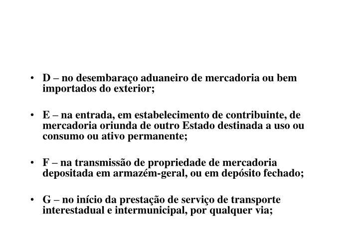 D – no desembaraço aduaneiro de mercadoria ou bem importados do exterior;