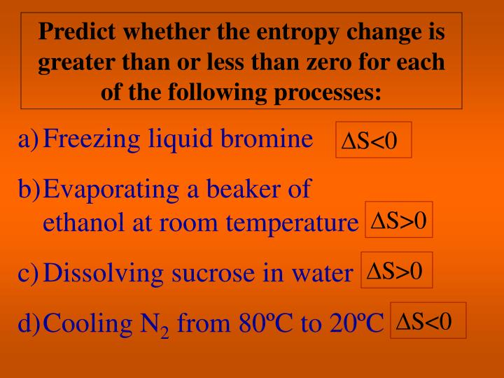 Predict whether the entropy change is greater than or less than zero for each of the following processes:
