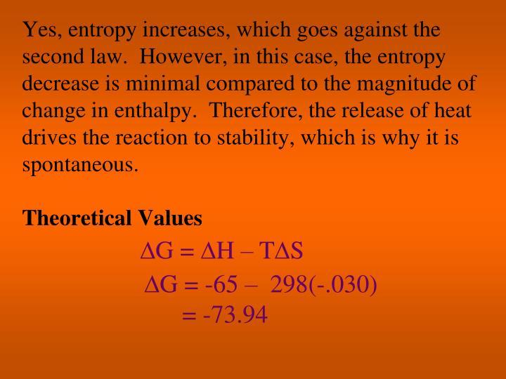 Yes, entropy increases, which goes against the second law.  However, in this case, the entropy decrease is minimal compared to the magnitude of change in enthalpy.  Therefore, the release of heat drives the reaction to stability, which is why it is spontaneous.