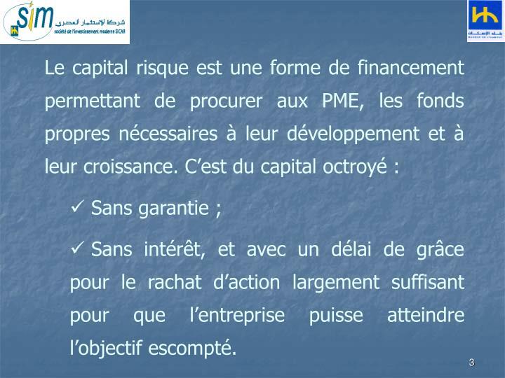 Le capital risque est une forme de financement permettant de procurer aux PME, les fonds propres ncessaires  leur dveloppement et  leur croissance. Cest du capital octroy :