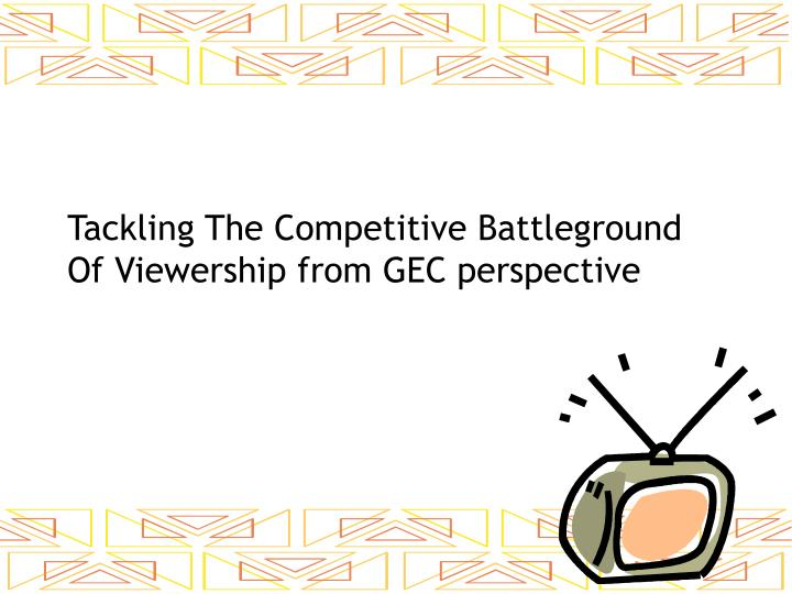 Tackling The Competitive Battleground Of Viewership from GEC perspective