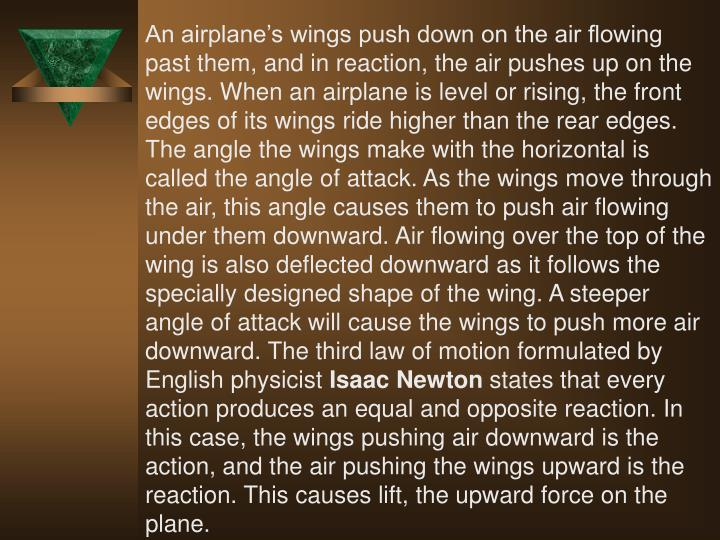 An airplane's wings push down on the air flowing past them, and in reaction, the air pushes up on the wings. When an airplane is level or rising, the front edges of its wings ride higher than the rear edges. The angle the wings make with the horizontal is called the angle of attack. As the wings move through the air, this angle causes them to push air flowing under them downward. Air flowing over the top of the wing is also deflected downward as it follows the specially designed shape of the wing. A steeper angle of attack will cause the wings to push more air downward. The third law of motion formulated by English physicist
