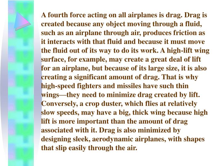 A fourth force acting on all airplanes is drag. Drag is created because any object moving through a fluid, such as an airplane through air, produces friction as it interacts with that fluid and because it must move the fluid out of its way to do its work. A high-lift wing surface, for example, may create a great deal of lift for an airplane, but because of its large size, it is also creating a significant amount of drag. That is why high-speed fighters and missiles have such thin wings—they need to minimize drag created by lift. Conversely, a crop duster, which flies at relatively slow speeds, may have a big, thick wing because high lift is more important than the amount of drag associated with it. Drag is also minimized by designing sleek, aerodynamic airplanes, with shapes that slip easily through the air.