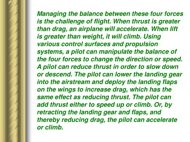 Managing the balance between these four forces is the challenge of flight. When thrust is greater than drag, an airplane will accelerate. When lift is greater than weight, it will climb. Using various control surfaces and propulsion systems, a pilot can manipulate the balance of the four forces to change the direction or speed. A pilot can reduce thrust in order to slow down or descend. The pilot can lower the landing gear into the airstream and deploy the landing flaps on the wings to increase drag, which has the same effect as reducing thrust. The pilot can add thrust either to speed up or climb. Or, by retracting the landing gear and flaps, and thereby reducing drag, the pilot can accelerate or climb.