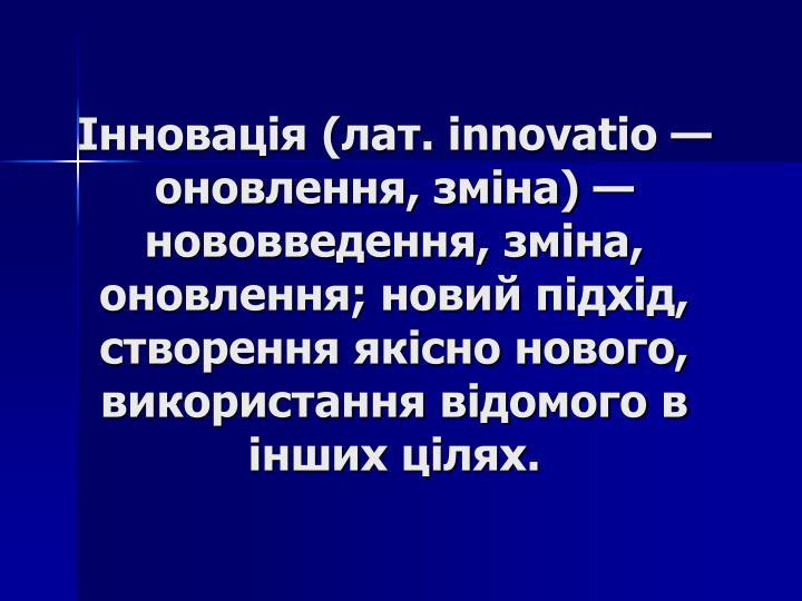Інновація (лат. innovatio — оновлення, зміна) — нововведення, зміна, оновлення; новий підхід, створення якісно нового, використання відомого в інших цілях.