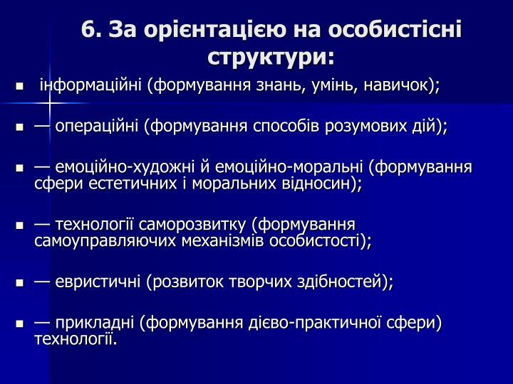 6. За орієнтацією на особистісні структури: