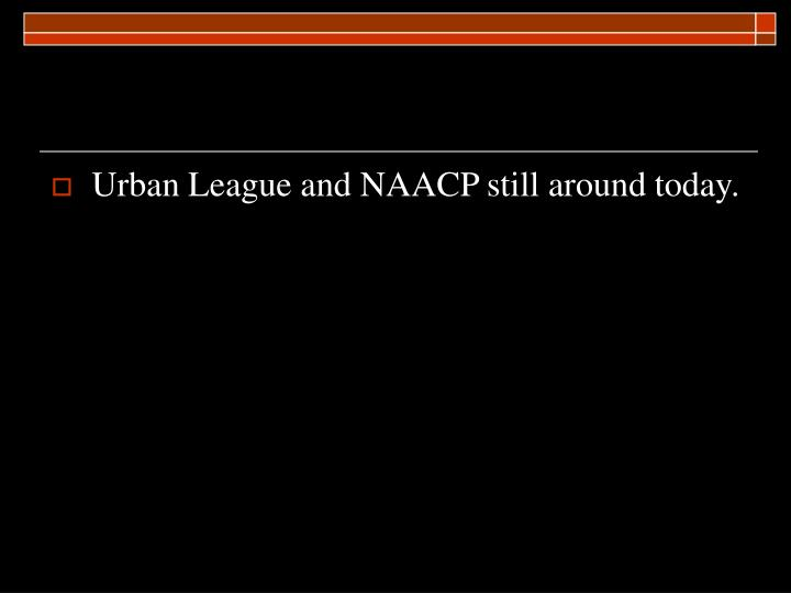 Urban League and NAACP still around today.