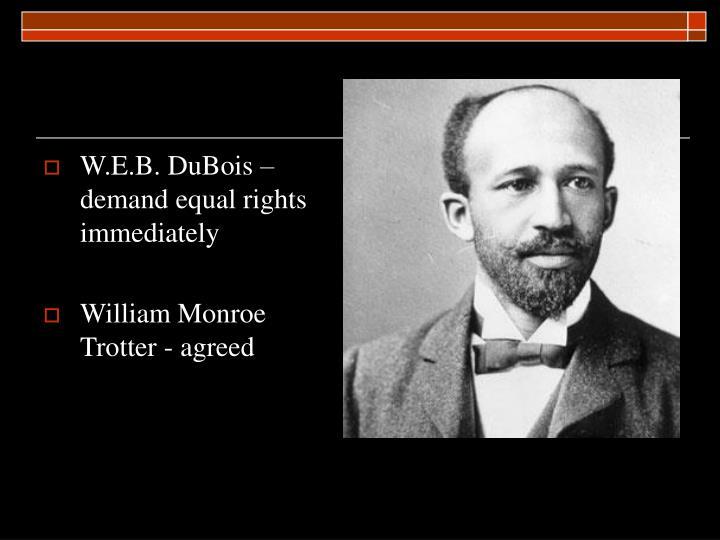 W.E.B. DuBois – demand equal rights immediately