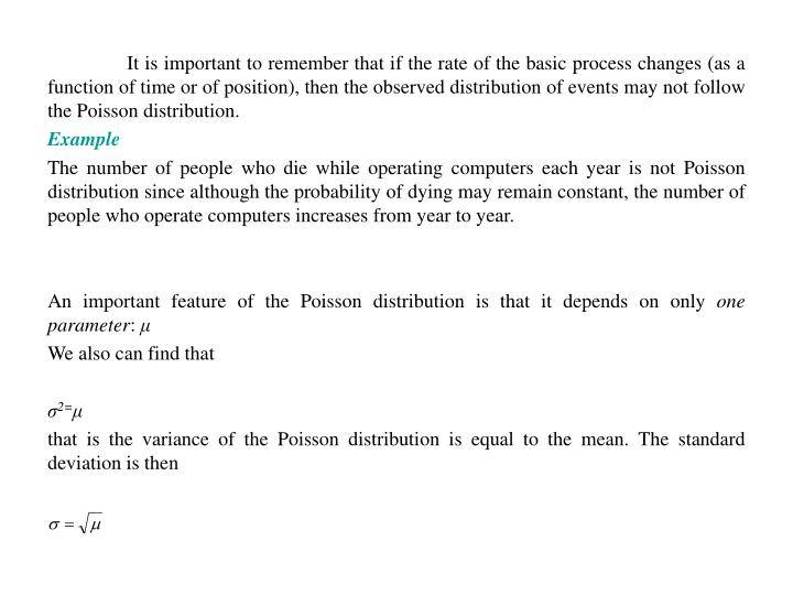It is important to remember that if the rate of the basic process changes (as a function of time or of position), then the observed distribution of events may not follow the Poisson distribution.