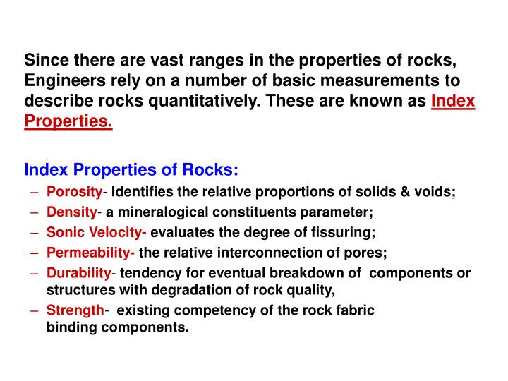 Since there are vast ranges in the properties of rocks, Engineers rely on a number of basic measurements to describe rocks quantitatively. These are known as