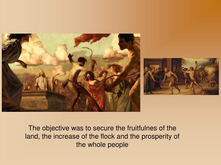The objective was to secure the fruitfulnes of the land, the increase of the flock and the prosperity of the whole people