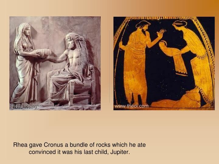 Rhea gave Cronus a bundle of rocks which he ate convinced it was his last child, Jupiter.