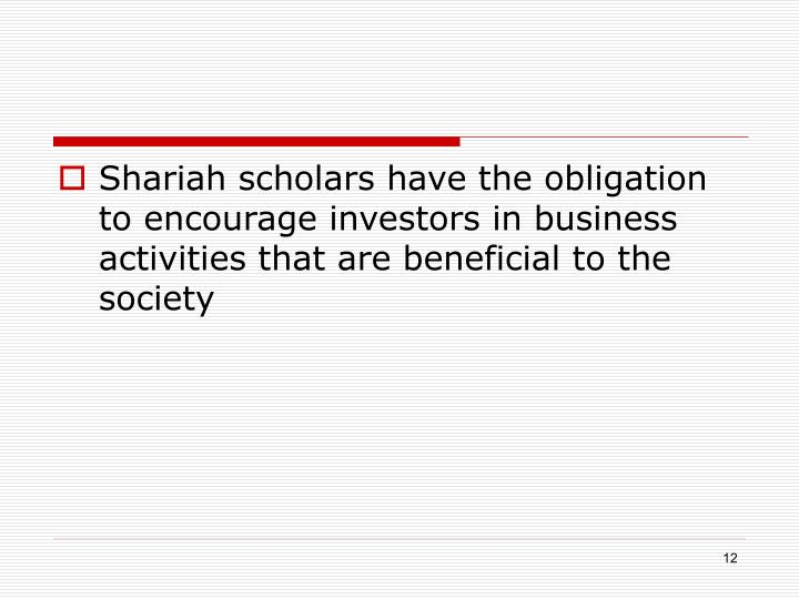 Shariah scholars have the obligation to encourage investors in business activities that are beneficial to the society