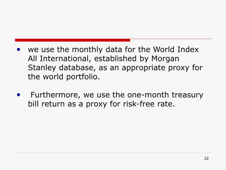 we use the monthly data for the World Index All International, established by Morgan Stanley database, as an appropriate proxy for the world portfolio.