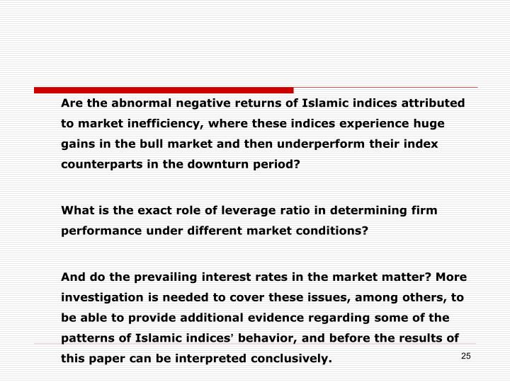 Are the abnormal negative returns of Islamic indices attributed to market inefficiency, where these indices experience huge gains in the bull market and then underperform their index counterparts in the downturn period?