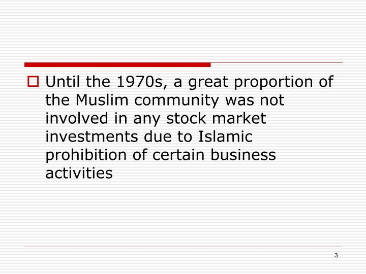 Until the 1970s, a great proportion of the Muslim community was not involved in any stock market investments due to Islamic prohibition of certain business activities