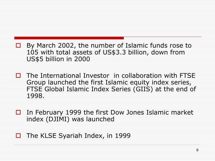 By March 2002, the number of Islamic funds rose to 105 with total assets of US$3.3 billion, down from US$5 billion in 2000