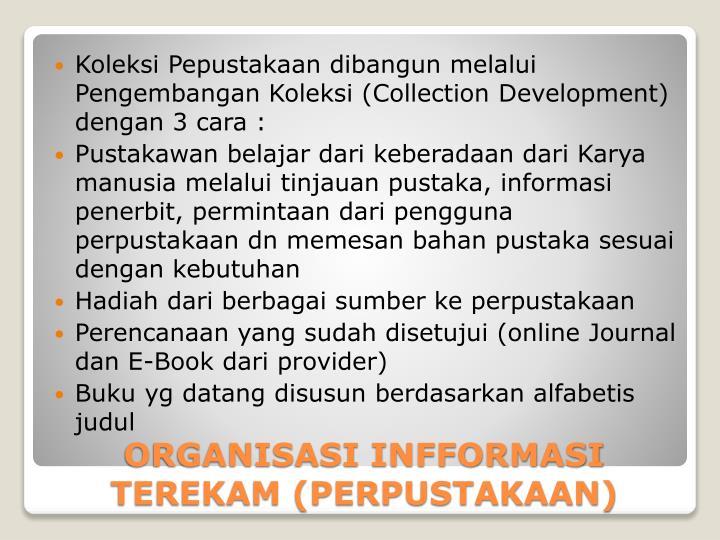 Koleksi Pepustakaan dibangun melalui Pengembangan Koleksi (Collection Development) dengan 3 cara :