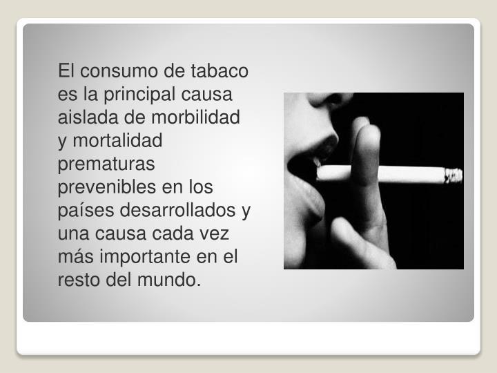 El consumo de tabaco es la principal causa aislada de morbilidad y mortalidad prematuras prevenibles en los países desarrollados y una causa cada vez más importante en el resto del mundo.