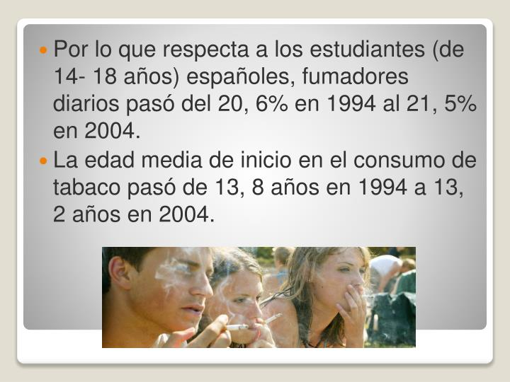 Por lo que respecta a los estudiantes (de 14- 18 años) españoles, fumadores diarios pasó del 20, 6% en 1994 al 21, 5% en 2004.