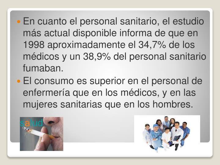 En cuanto el personal sanitario, el estudio más actual disponible informa de que en 1998 aproximadamente el 34,7% de los médicos y un 38,9% del personal sanitario fumaban.