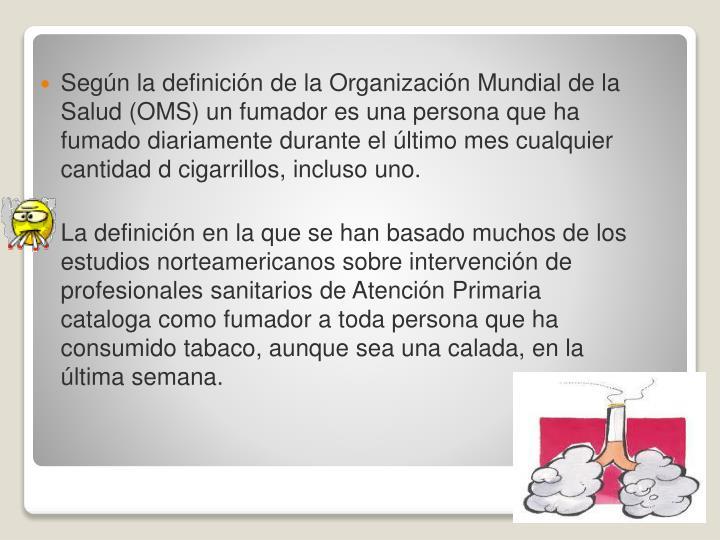 Según la definición de la Organización Mundial de la Salud (OMS) un fumador es una persona que ha fumado diariamente durante el último mes cualquier cantidad d cigarrillos, incluso uno.