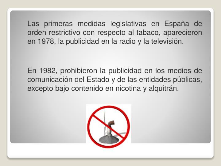 Las primeras medidas legislativas en España de orden restrictivo con respecto al tabaco, aparecieron en 1978, la publicidad en la radio y la televisión.