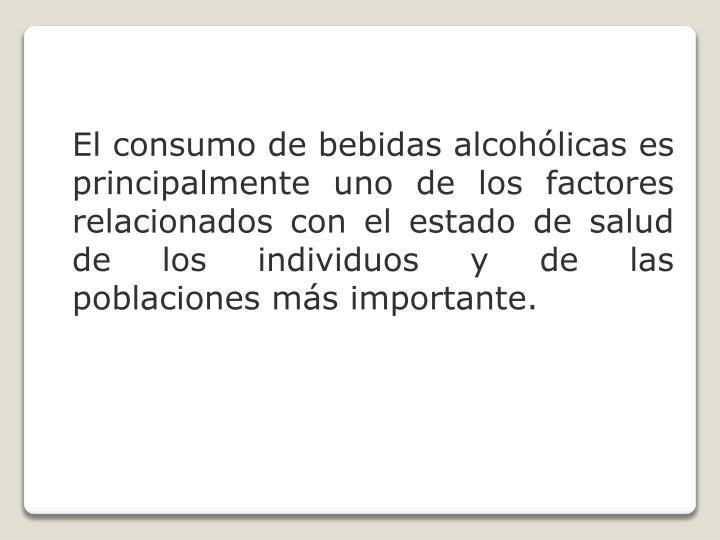 El consumo de bebidas alcohólicas es principalmente uno de los factores relacionados con el estado de salud de los individuos y de las poblaciones más importante.