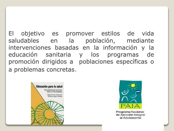El objetivo es promover estilos de vida saludables en la población, mediante intervenciones basadas en la información y la educación sanitaria y los programas de promoción dirigidos a  poblaciones específicas o a problemas concretas