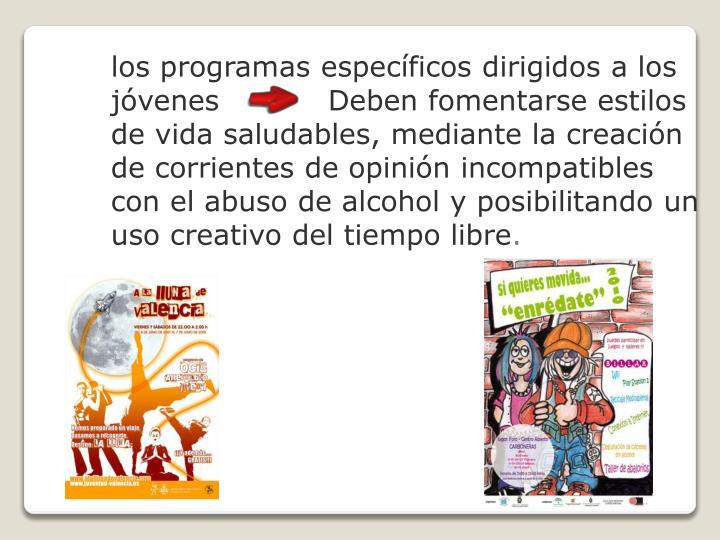 los programas específicos dirigidos a los jóvenes           Deben fomentarse estilos de vida saludables, mediante la creación de corrientes de opinión incompatibles con el abuso de alcohol y posibilitando un uso creativo del tiempo libre