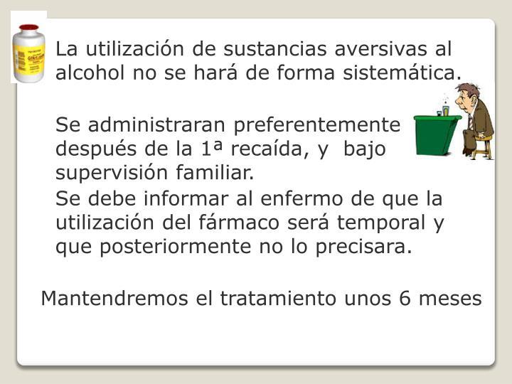 La utilización de sustancias aversivas al alcohol no se hará de forma sistemática.
