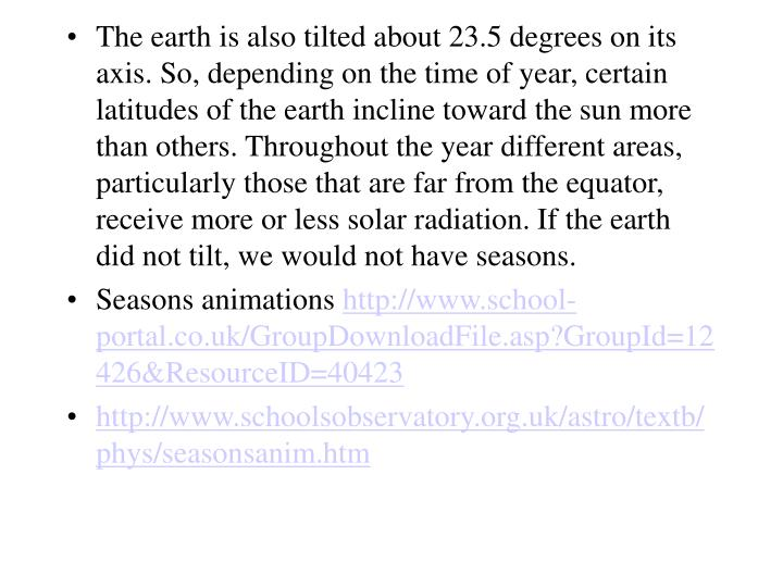 The earth is also tilted about 23.5 degrees on its axis. So, depending on the time of year, certain latitudes of the earth incline toward the sun more than others. Throughout the year different areas, particularly those that are far from the equator, receive more or less solar radiation. If the earth did not tilt, we would not have seasons.