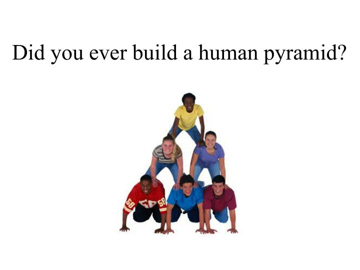 Did you ever build a human pyramid?
