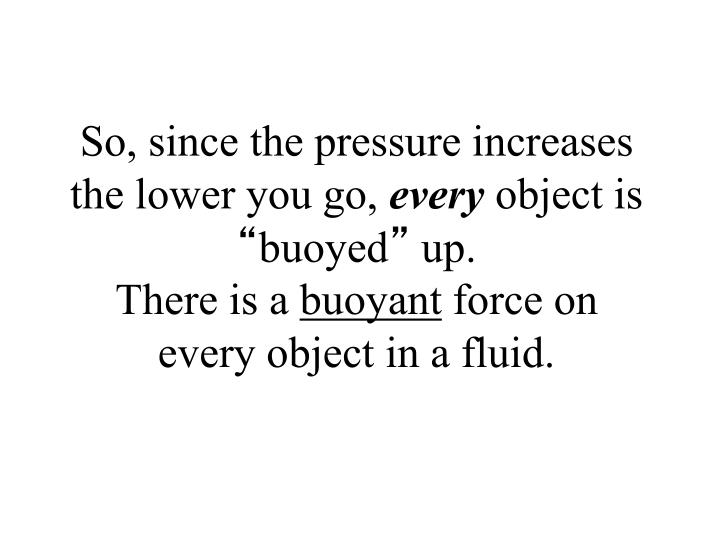 So, since the pressure increases the lower you go,