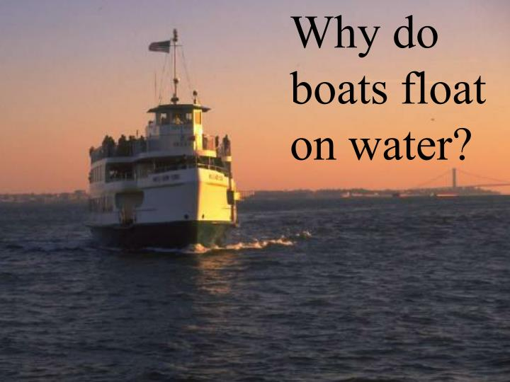 Why do boats float on water?