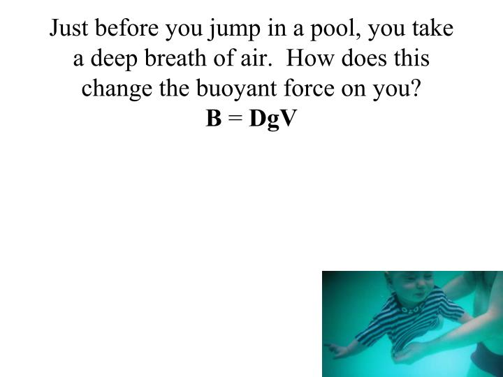 Just before you jump in a pool, you take a deep breath of air.  How does this change the buoyant force on you?