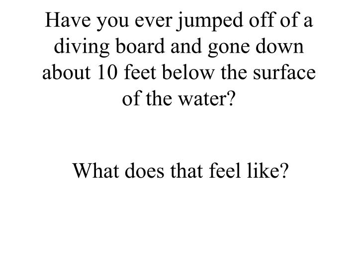 Have you ever jumped off of a diving board and gone down about 10 feet below the surface of the water?
