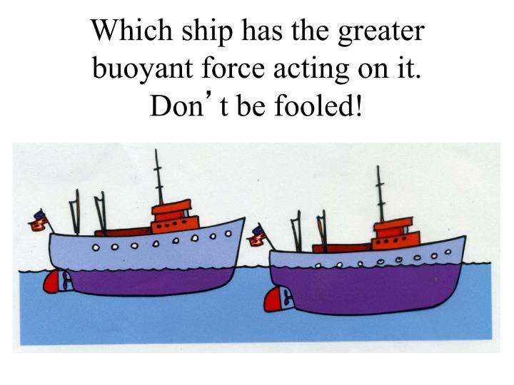 Which ship has the greater buoyant force acting on it.