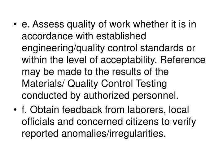 e. Assess quality of work whether it is in accordance with established engineering/quality control standards or within the level of acceptability. Reference may be made to the results of the Materials/ Quality Control Testing conducted by authorized personnel.