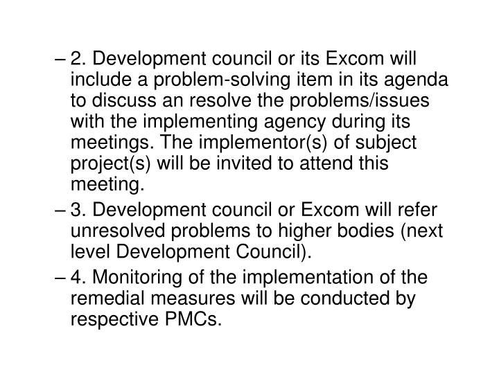 2. Development council or its Excom will include a problem-solving item in its agenda to discuss an resolve the problems/issues with the implementing agency during its meetings. The implementor(s) of subject project(s) will be invited to attend this meeting.