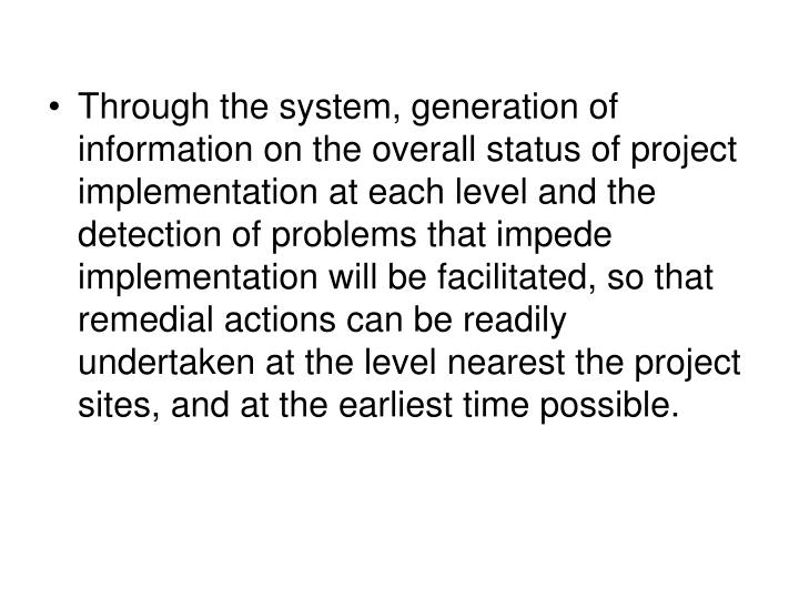 Through the system, generation of information on the overall status of project implementation at each level and the detection of problems that impede implementation will be facilitated, so that remedial actions can be readily undertaken at the level nearest the project sites, and at the earliest time possible.
