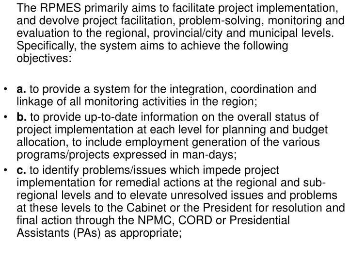 The RPMES primarily aims to facilitate project implementation, and devolve project facilitation, problem-solving, monitoring and evaluation to the regional, provincial/city and municipal levels. Specifically, the system aims to achieve the following objectives: