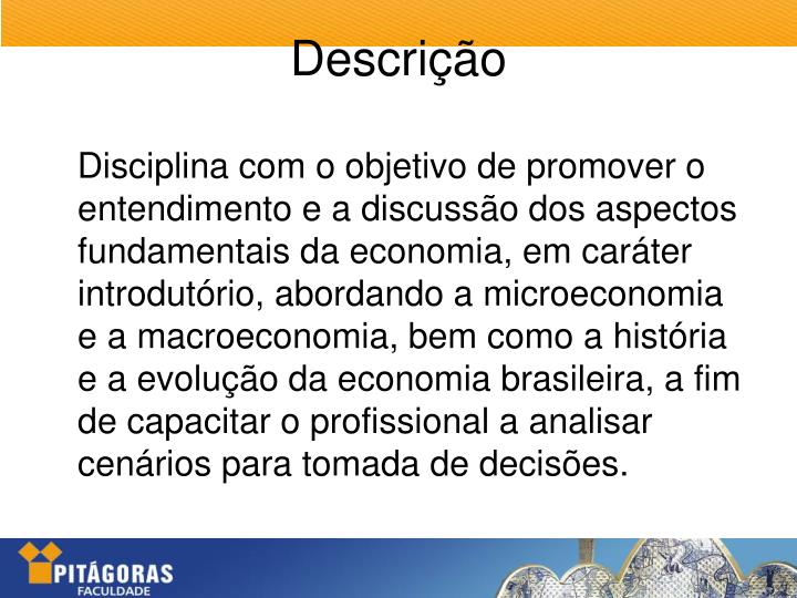 Disciplina com o objetivo de promover o entendimento e a discussão dos aspectos fundamentais da economia, em caráter introdutório, abordando a microeconomia e a macroeconomia, bem como a história e a evolução da economia brasileira, a fim de capacitar o profissional a analisar cenários para tomada de decisões.