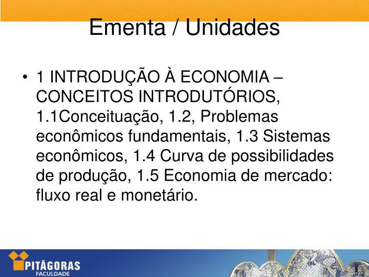1 INTRODUÇÃO À ECONOMIA – CONCEITOS INTRODUTÓRIOS, 1.1Conceituação, 1.2, Problemas econômicos fundamentais, 1.3 Sistemas econômicos, 1.4 Curva de possibilidades de produção, 1.5 Economia de mercado: fluxo real e monetário.