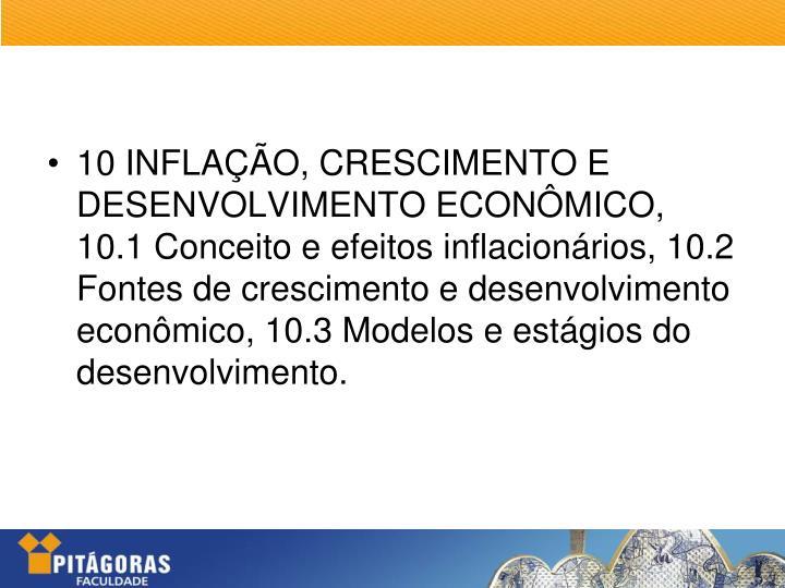 10 INFLAÇÃO, CRESCIMENTO E DESENVOLVIMENTO ECONÔMICO, 10.1 Conceito e efeitos inflacionários, 10.2 Fontes de crescimento e desenvolvimento econômico, 10.3 Modelos e estágios do desenvolvimento.