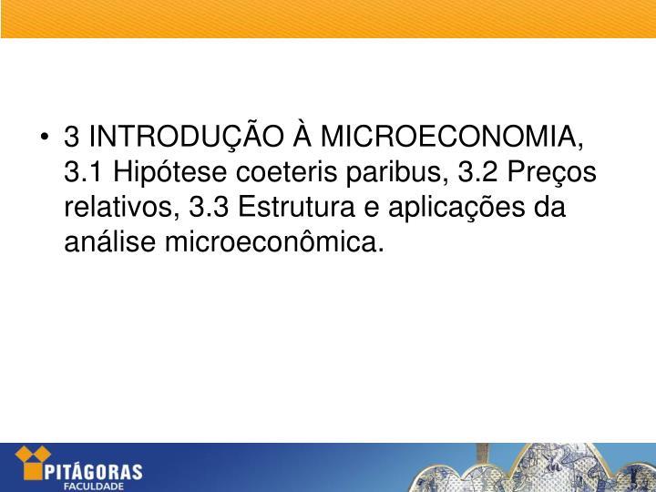 3 INTRODUÇÃO À MICROECONOMIA, 3.1 Hipótese coeteris paribus, 3.2 Preços relativos, 3.3 Estrutura e aplicações da análise microeconômica.